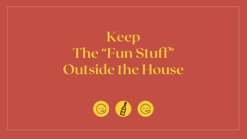 Keep the 'fun stuff' outside the house